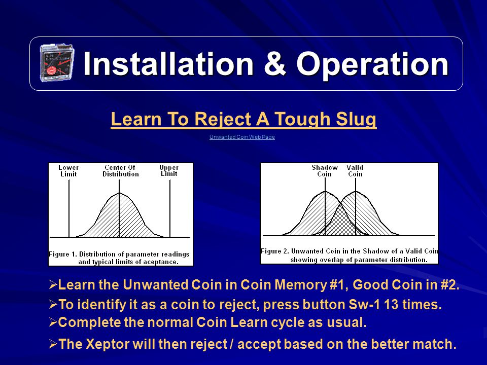 Installation & Operation Installation & Operation Learn To Reject A Tough Slug Unwanted Coin Web Page  Learn the Unwanted Coin in Coin Memory #1, Good Coin in #2.