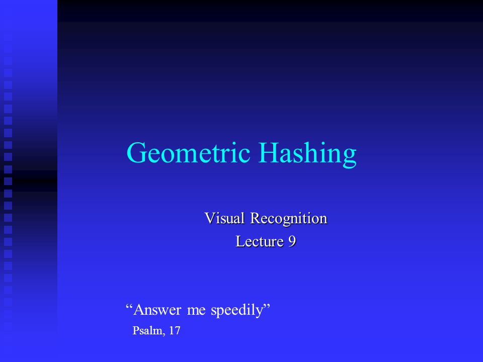 Geometric Hashing Visual Recognition Lecture 9 Answer me speedily Psalm, 17