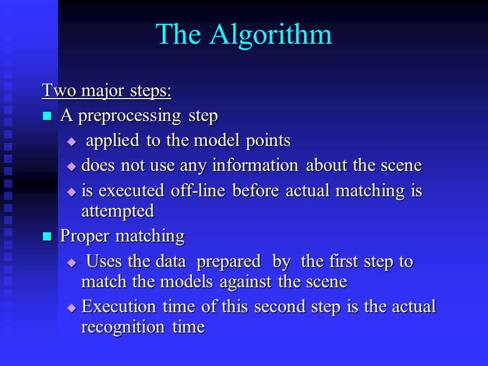 The Algorithm Two major steps: A preprocessing step A preprocessing step  applied to the model points  does not use any information about the scene  is executed off-line before actual matching is attempted Proper matching Proper matching  Uses the data prepared by the first step to match the models against the scene  Execution time of this second step is the actual recognition time