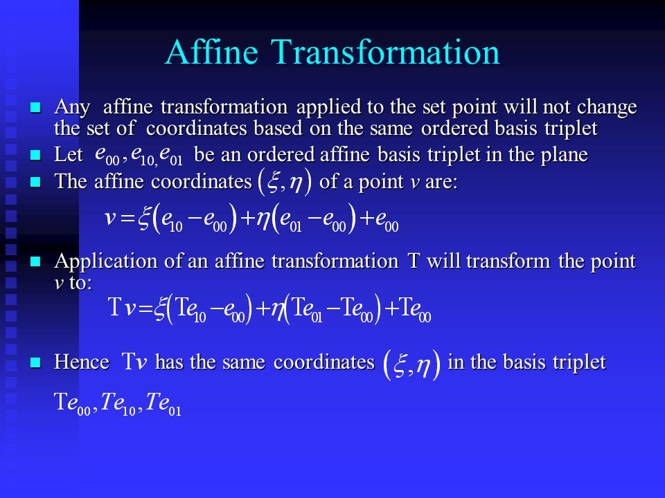 Affine Transformation Any affine transformation applied to the set point will not change the set of coordinates based on the same ordered basis triplet Any affine transformation applied to the set point will not change the set of coordinates based on the same ordered basis triplet Let be an ordered affine basis triplet in the plane Let be an ordered affine basis triplet in the plane The affine coordinates of a point v are: The affine coordinates of a point v are: Application of an affine transformation T will transform the point v to: Application of an affine transformation T will transform the point v to: Hence has the same coordinates in the basis triplet Hence has the same coordinates in the basis triplet