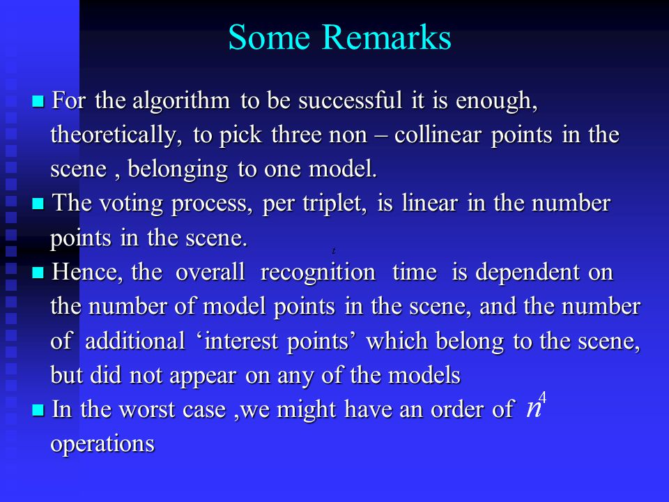 Some Remarks For the algorithm to be successful it is enough, For the algorithm to be successful it is enough, theoretically, to pick three non – collinear points in the theoretically, to pick three non – collinear points in the scene, belonging to one model.