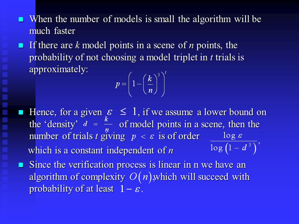 When the number of models is small the algorithm will be much faster When the number of models is small the algorithm will be much faster If there are k model points in a scene of n points, the probability of not choosing a model triplet in t trials is approximately: If there are k model points in a scene of n points, the probability of not choosing a model triplet in t trials is approximately: Hence, for a given, if we assume a lower bound on the 'density' of model points in a scene, then the number of trials t giving is of order Hence, for a given, if we assume a lower bound on the 'density' of model points in a scene, then the number of trials t giving is of order which is a constant independent of n which is a constant independent of n Since the verification process is linear in n we have an algorithm of complexity which will succeed with probability of at least Since the verification process is linear in n we have an algorithm of complexity which will succeed with probability of at least