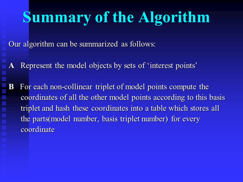 Summary of the Algorithm Our algorithm can be summarized as follows: A Represent the model objects by sets of 'interest points' B For each non-collinear triplet of model points compute the coordinates of all the other model points according to this basis coordinates of all the other model points according to this basis triplet and hash these coordinates into a table which stores all triplet and hash these coordinates into a table which stores all the parts(model number, basis triplet number) for every the parts(model number, basis triplet number) for every coordinate coordinate
