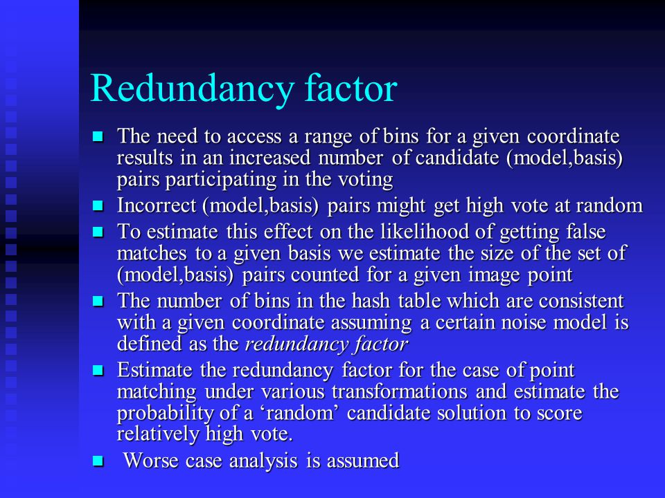 Redundancy factor The need to access a range of bins for a given coordinate results in an increased number of candidate (model,basis) pairs participating in the voting The need to access a range of bins for a given coordinate results in an increased number of candidate (model,basis) pairs participating in the voting Incorrect (model,basis) pairs might get high vote at random Incorrect (model,basis) pairs might get high vote at random To estimate this effect on the likelihood of getting false matches to a given basis we estimate the size of the set of (model,basis) pairs counted for a given image point To estimate this effect on the likelihood of getting false matches to a given basis we estimate the size of the set of (model,basis) pairs counted for a given image point The number of bins in the hash table which are consistent with a given coordinate assuming a certain noise model is defined as the redundancy factor The number of bins in the hash table which are consistent with a given coordinate assuming a certain noise model is defined as the redundancy factor Estimate the redundancy factor for the case of point matching under various transformations and estimate the probability of a 'random' candidate solution to score relatively high vote.