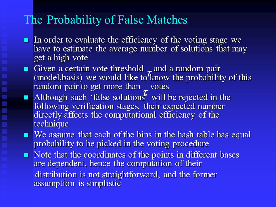 The Probability of False Matches In order to evaluate the efficiency of the voting stage we have to estimate the average number of solutions that may get a high vote In order to evaluate the efficiency of the voting stage we have to estimate the average number of solutions that may get a high vote Given a certain vote threshold and a random pair (model,basis) we would like to know the probability of this random pair to get more than votes Given a certain vote threshold and a random pair (model,basis) we would like to know the probability of this random pair to get more than votes Although such 'false solutions' will be rejected in the following verification stages, their expected number directly affects the computational efficiency of the technique Although such 'false solutions' will be rejected in the following verification stages, their expected number directly affects the computational efficiency of the technique We assume that each of the bins in the hash table has equal probability to be picked in the voting procedure We assume that each of the bins in the hash table has equal probability to be picked in the voting procedure Note that the coordinates of the points in different bases are dependent, hence the computation of their Note that the coordinates of the points in different bases are dependent, hence the computation of their distribution is not straightforward, and the former assumption is simplistic distribution is not straightforward, and the former assumption is simplistic