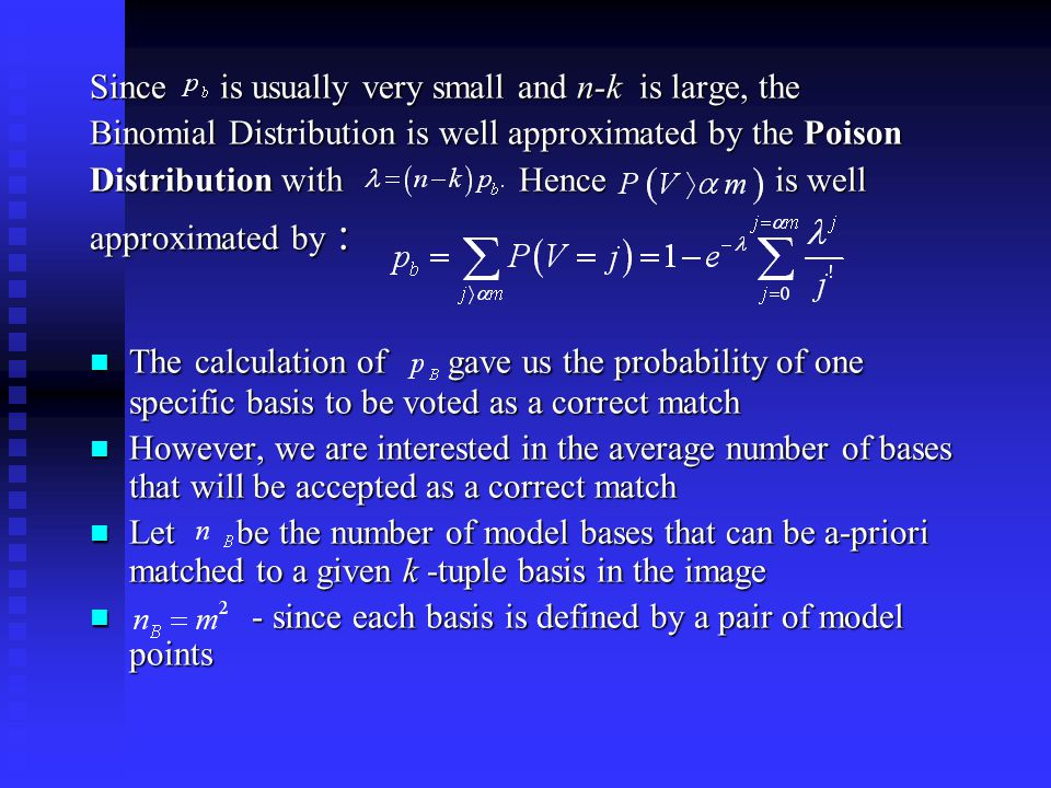 Since is usually very small and n-k is large, the Binomial Distribution is well approximated by the Poison Distribution with Hence is well approximated by : The calculation of gave us the probability of one specific basis to be voted as a correct match The calculation of gave us the probability of one specific basis to be voted as a correct match However, we are interested in the average number of bases that will be accepted as a correct match However, we are interested in the average number of bases that will be accepted as a correct match Let be the number of model bases that can be a-priori matched to a given k -tuple basis in the image Let be the number of model bases that can be a-priori matched to a given k -tuple basis in the image - since each basis is defined by a pair of model points - since each basis is defined by a pair of model points