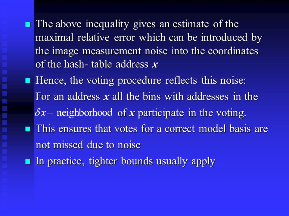 The above inequality gives an estimate of the maximal relative error which can be introduced by the image measurement noise into the coordinates of the hash- table address x The above inequality gives an estimate of the maximal relative error which can be introduced by the image measurement noise into the coordinates of the hash- table address x Hence, the voting procedure reflects this noise: Hence, the voting procedure reflects this noise: For an address x all the bins with addresses in the of x participate in the voting.