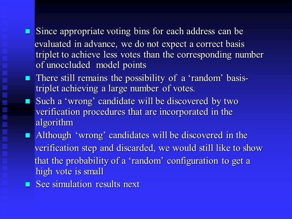 Since appropriate voting bins for each address can be Since appropriate voting bins for each address can be evaluated in advance, we do not expect a correct basis triplet to achieve less votes than the corresponding number of unoccluded model points evaluated in advance, we do not expect a correct basis triplet to achieve less votes than the corresponding number of unoccluded model points There still remains the possibility of a 'random' basis- triplet achieving a large number of votes.