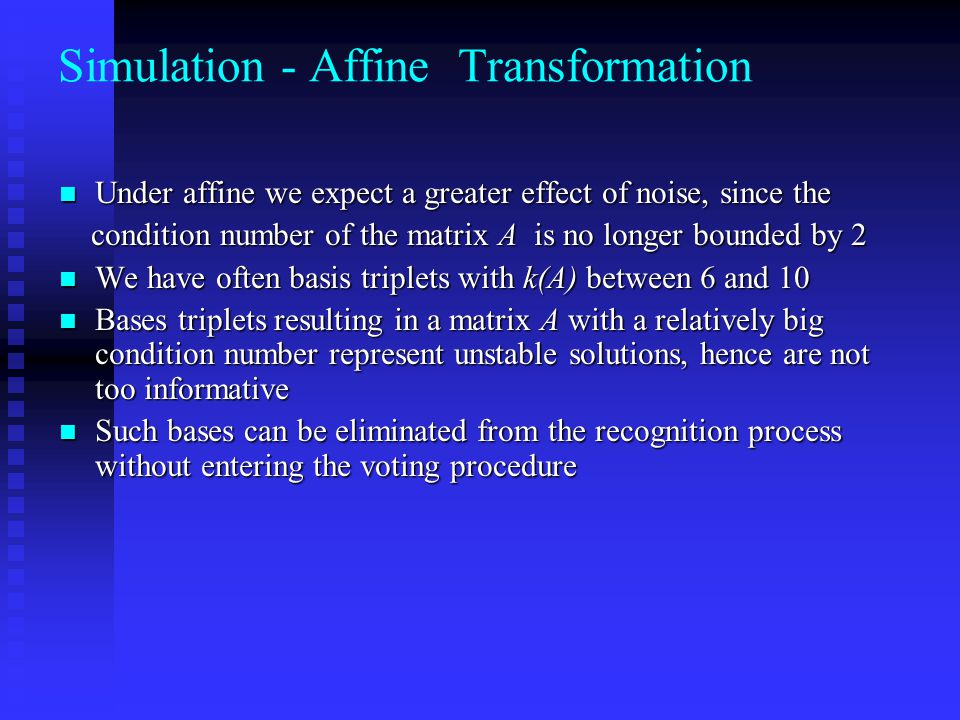 Simulation - Affine Transformation Under affine we expect a greater effect of noise, since the Under affine we expect a greater effect of noise, since the condition number of the matrix A is no longer bounded by 2 condition number of the matrix A is no longer bounded by 2 We have often basis triplets with k(A) between 6 and 10 We have often basis triplets with k(A) between 6 and 10 Bases triplets resulting in a matrix A with a relatively big condition number represent unstable solutions, hence are not too informative Bases triplets resulting in a matrix A with a relatively big condition number represent unstable solutions, hence are not too informative Such bases can be eliminated from the recognition process without entering the voting procedure Such bases can be eliminated from the recognition process without entering the voting procedure