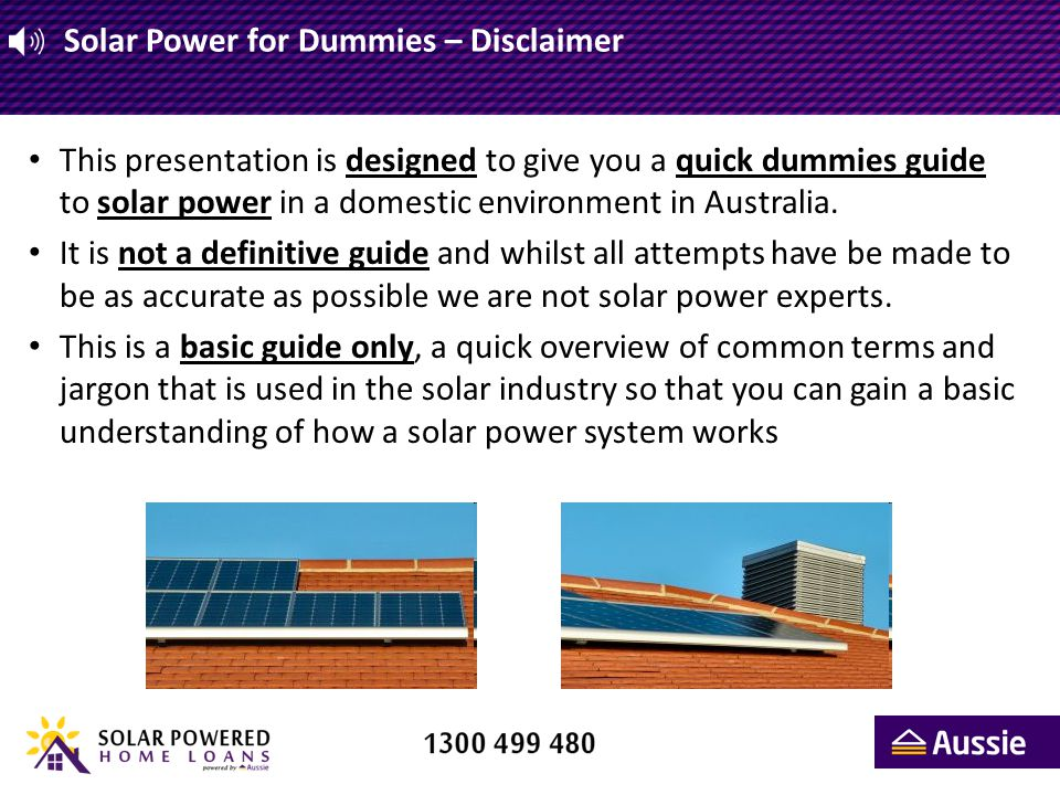 Solar Power for Dummies – Disclaimer This presentation is designed to give you a quick dummies guide to solar power in a domestic environment in Austr