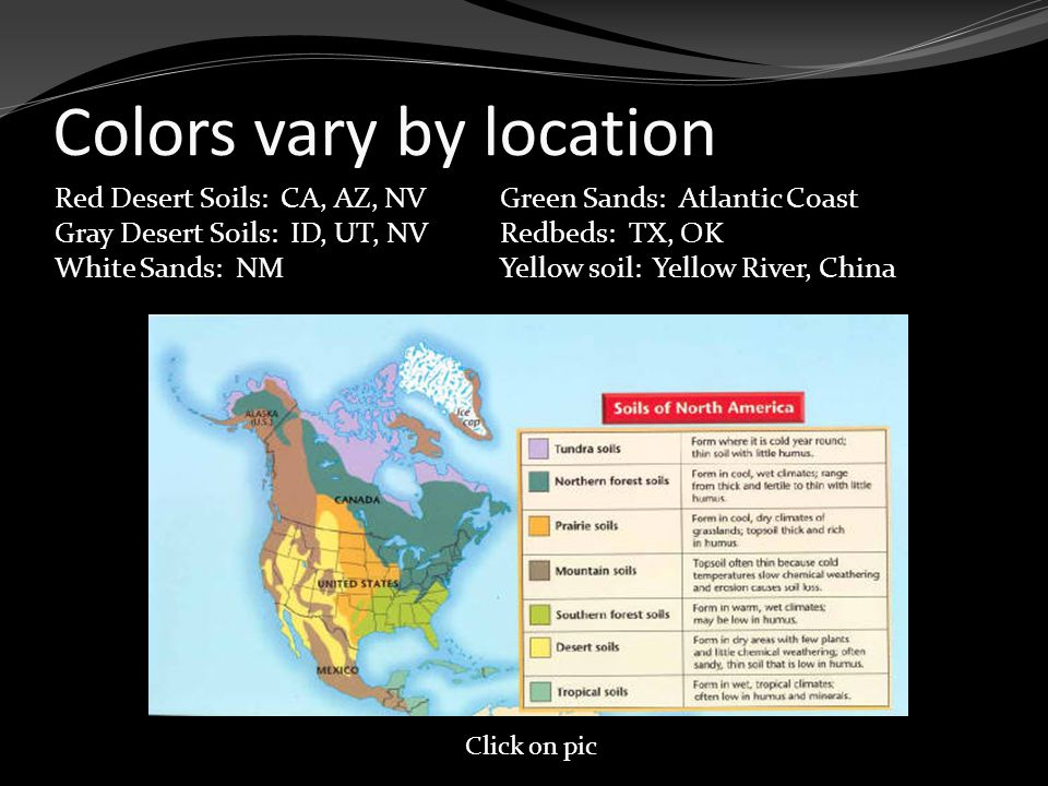 Colors vary by location Red Desert Soils: CA, AZ, NV Gray Desert Soils: ID, UT, NV White Sands: NM Green Sands: Atlantic Coast Redbeds: TX, OK Yellow soil: Yellow River, China Click on pic