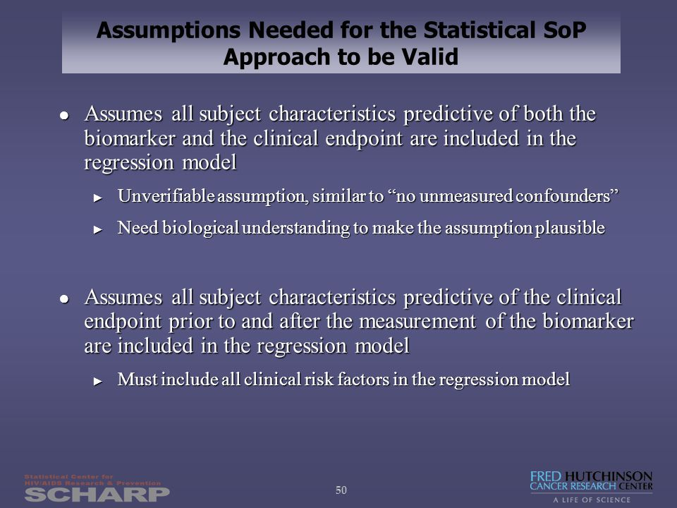 50 Assumptions Needed for the Statistical SoP Approach to be Valid ● Assumes all subject characteristics predictive of both the biomarker and the clinical endpoint are included in the regression model ► Unverifiable assumption, similar to no unmeasured confounders ► Need biological understanding to make the assumption plausible ● Assumes all subject characteristics predictive of the clinical endpoint prior to and after the measurement of the biomarker are included in the regression model ► Must include all clinical risk factors in the regression model