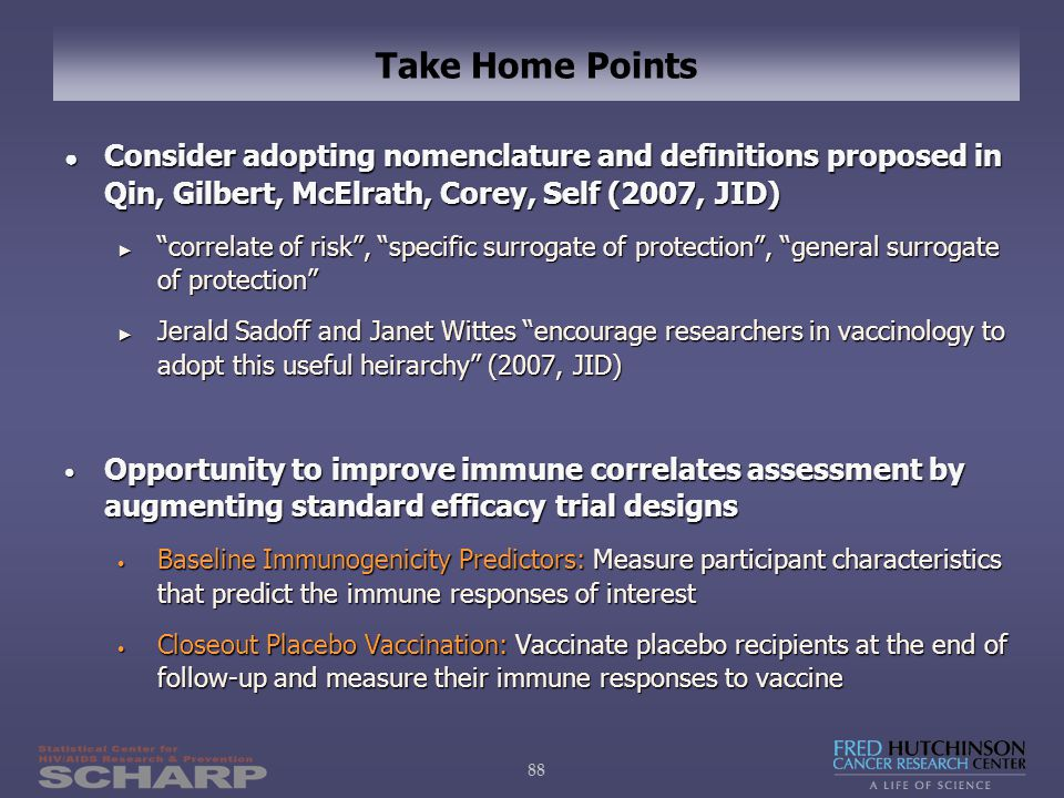 88 Take Home Points ● Consider adopting nomenclature and definitions proposed in Qin, Gilbert, McElrath, Corey, Self (2007, JID) ► correlate of risk , specific surrogate of protection , general surrogate of protection ► Jerald Sadoff and Janet Wittes encourage researchers in vaccinology to adopt this useful heirarchy (2007, JID) Opportunity to improve immune correlates assessment by augmenting standard efficacy trial designs Opportunity to improve immune correlates assessment by augmenting standard efficacy trial designs Baseline Immunogenicity Predictors: Measure participant characteristics that predict the immune responses of interest Baseline Immunogenicity Predictors: Measure participant characteristics that predict the immune responses of interest Closeout Placebo Vaccination: Vaccinate placebo recipients at the end of follow-up and measure their immune responses to vaccine Closeout Placebo Vaccination: Vaccinate placebo recipients at the end of follow-up and measure their immune responses to vaccine
