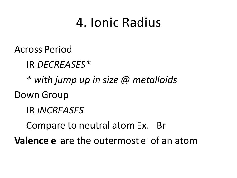 4. Ionic Radius Across Period IR DECREASES* * with jump up in size @ metalloids Down Group IR INCREASES Compare to neutral atom Ex. Br Valence e - are
