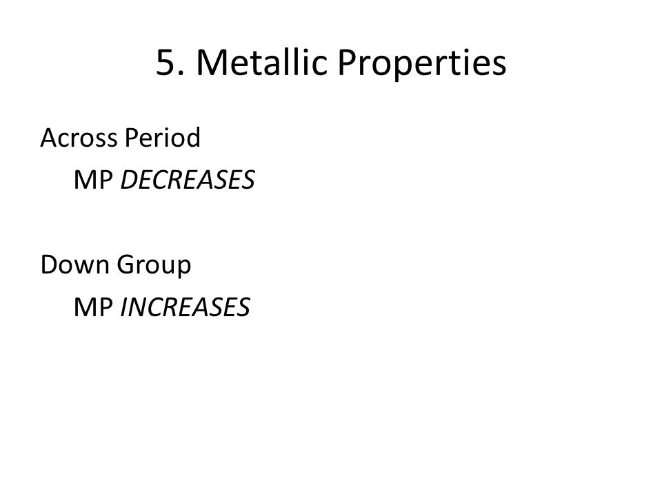 5. Metallic Properties Across Period MP DECREASES Down Group MP INCREASES