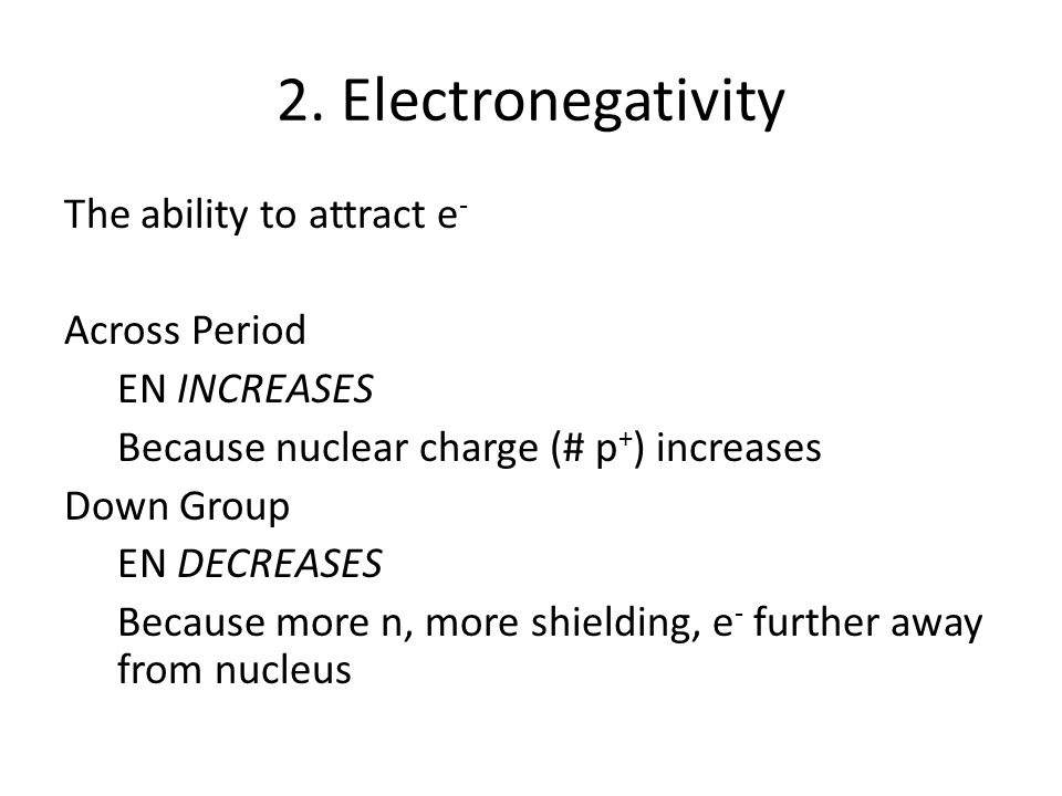 2. Electronegativity The ability to attract e - Across Period EN INCREASES Because nuclear charge (# p + ) increases Down Group EN DECREASES Because m
