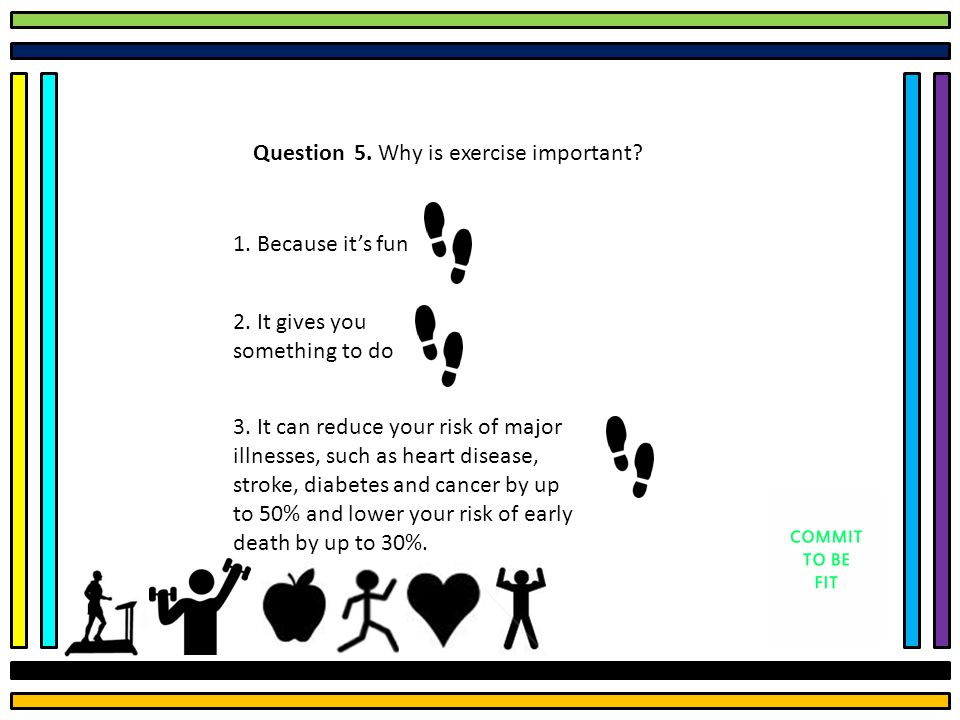Question 5. Why is exercise important. 1. Because it's fun 2.