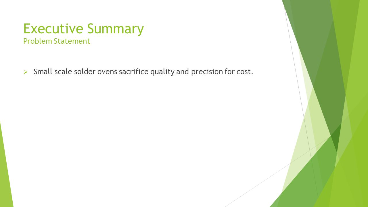 Executive Summary Problem Statement  Small scale solder ovens sacrifice quality and precision for cost.