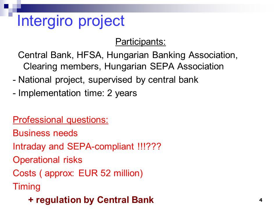 Intergiro project Participants: Central Bank, HFSA, Hungarian Banking Association, Clearing members, Hungarian SEPA Association - National project, supervised by central bank - Implementation time: 2 years Professional questions: Business needs Intraday and SEPA-compliant !!! .