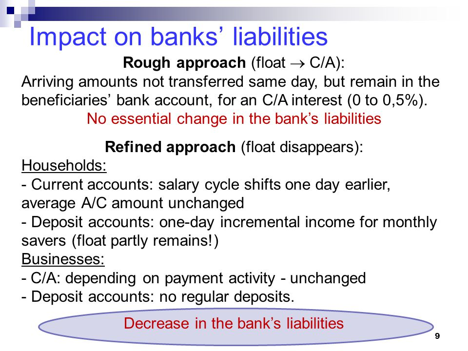 Impact on banks' liabilities 9 Rough approach (float  C/A): Arriving amounts not transferred same day, but remain in the beneficiaries' bank account, for an C/A interest (0 to 0,5%).