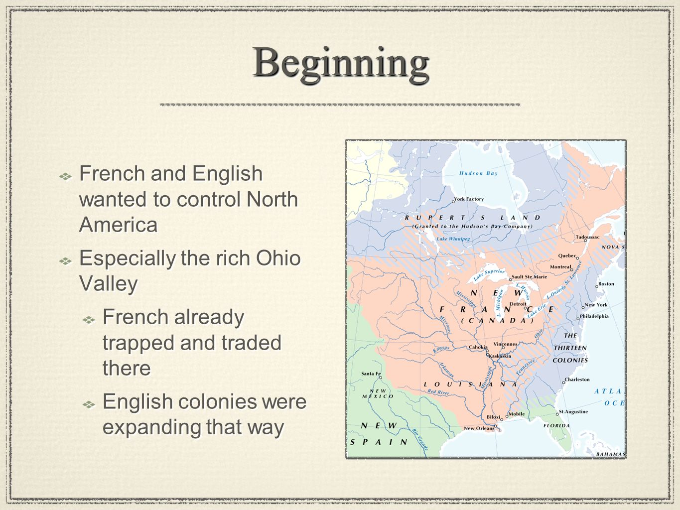BeginningBeginning French and English wanted to control North America Especially the rich Ohio Valley French already trapped and traded there English colonies were expanding that way French and English wanted to control North America Especially the rich Ohio Valley French already trapped and traded there English colonies were expanding that way