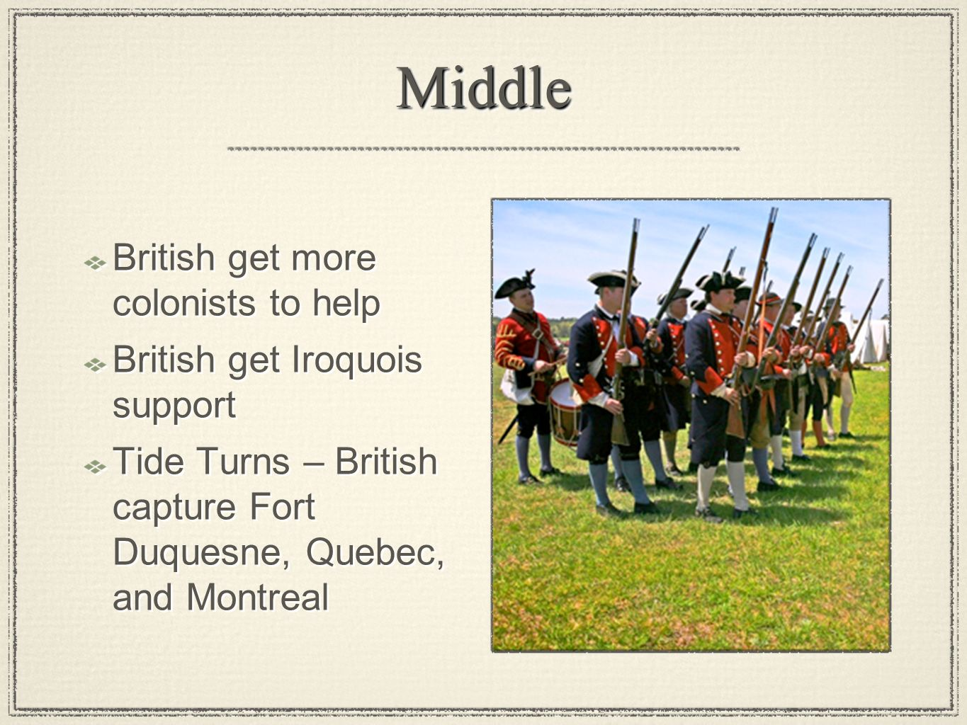 MiddleMiddle British get more colonists to help British get Iroquois support Tide Turns – British capture Fort Duquesne, Quebec, and Montreal British get more colonists to help British get Iroquois support Tide Turns – British capture Fort Duquesne, Quebec, and Montreal