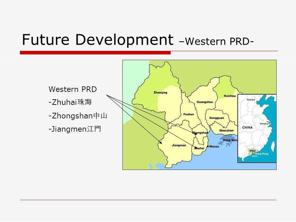 Future Development –Western PRD- Western PRD -Zhuhai 珠海 -Zhongshan 中山 -Jiangmen 江門