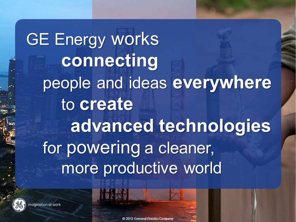 GE Energy works connecting people and ideas everywhere to create advanced technologies for powering a cleaner, more productive world © 2012 General El