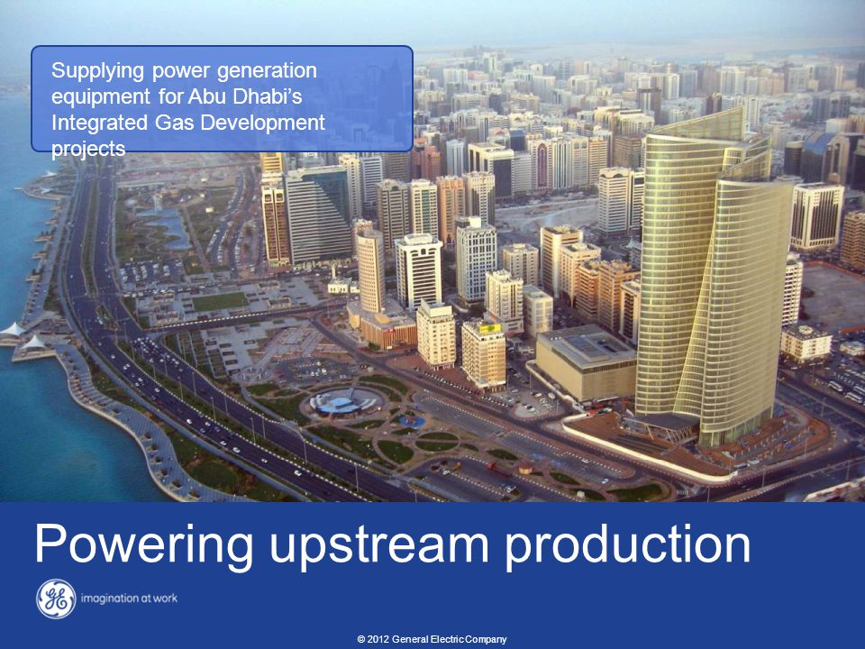 25 Energy overview revised: 02/10/2012 © 2012 General Electric Company Powering upstream production Supplying power generation equipment for Abu Dhabi