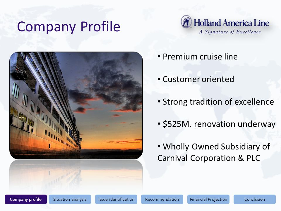 Conclusion Company Profile Financial ProjectionRecommendationIssue identificationSituation analysisCompany profile Premium cruise line Customer oriented Strong tradition of excellence $525M.