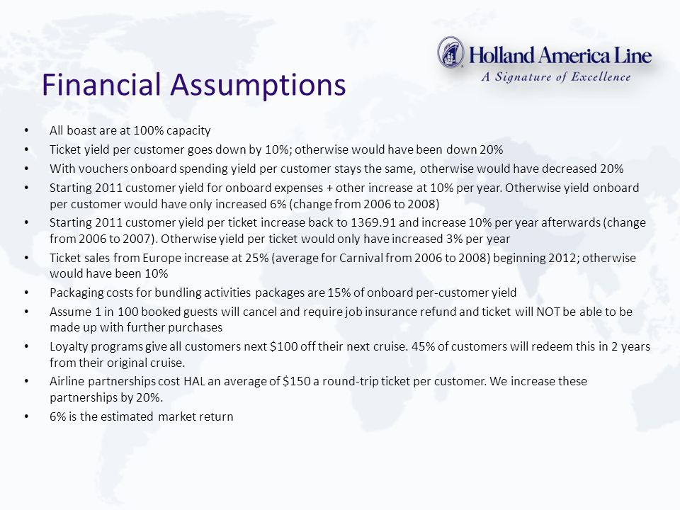 Financial Assumptions All boast are at 100% capacity Ticket yield per customer goes down by 10%; otherwise would have been down 20% With vouchers onboard spending yield per customer stays the same, otherwise would have decreased 20% Starting 2011 customer yield for onboard expenses + other increase at 10% per year.