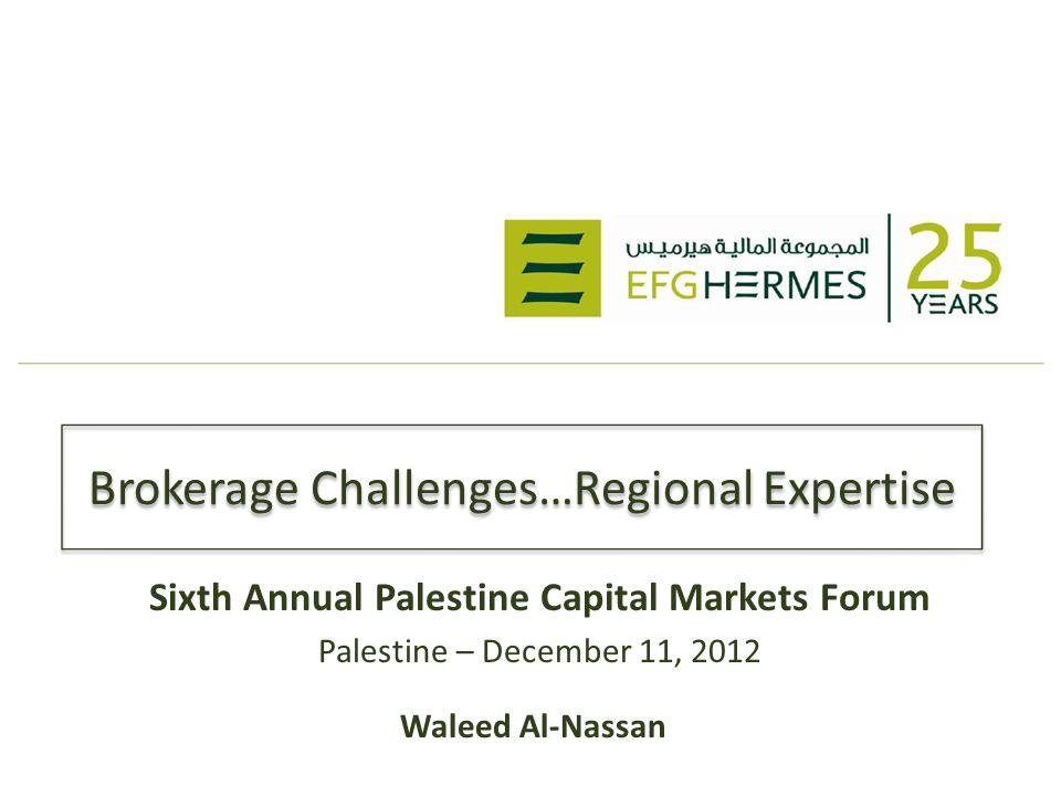 Brokerage Challenges…Regional Expertise Sixth Annual Palestine Capital Markets Forum Palestine – December 11, 2012 Waleed Al-Nassan