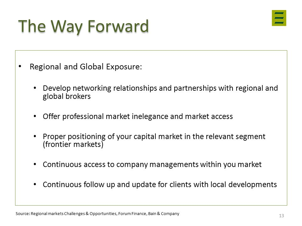 The Way Forward Regional and Global Exposure: Develop networking relationships and partnerships with regional and global brokers Offer professional market inelegance and market access Proper positioning of your capital market in the relevant segment (frontier markets) Continuous access to company managements within you market Continuous follow up and update for clients with local developments 13 Source: Regional markets Challenges & Opportunities, Forum Finance, Bain & Company