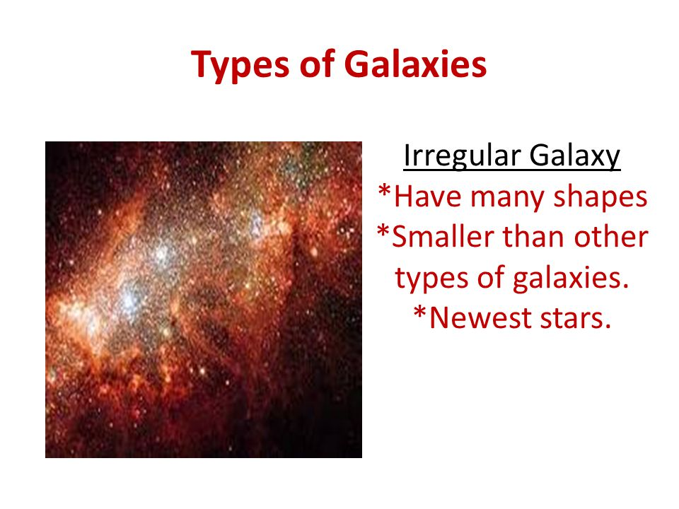 Types of Galaxies Irregular Galaxy *Have many shapes *Smaller than other types of galaxies. *Newest stars.