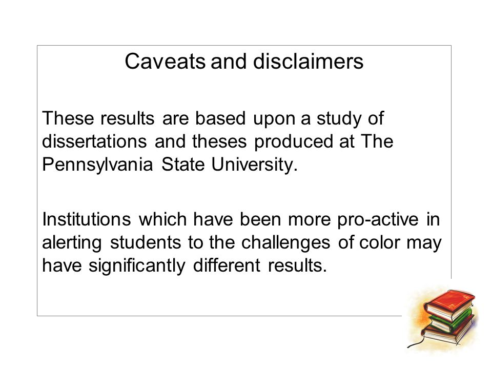Caveats and disclaimers These results are based upon a study of dissertations and theses produced at The Pennsylvania State University.