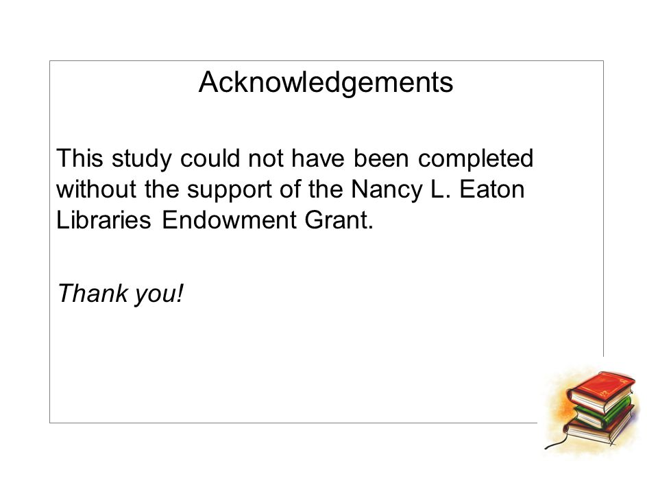 Acknowledgements This study could not have been completed without the support of the Nancy L. Eaton Libraries Endowment Grant. Thank you!