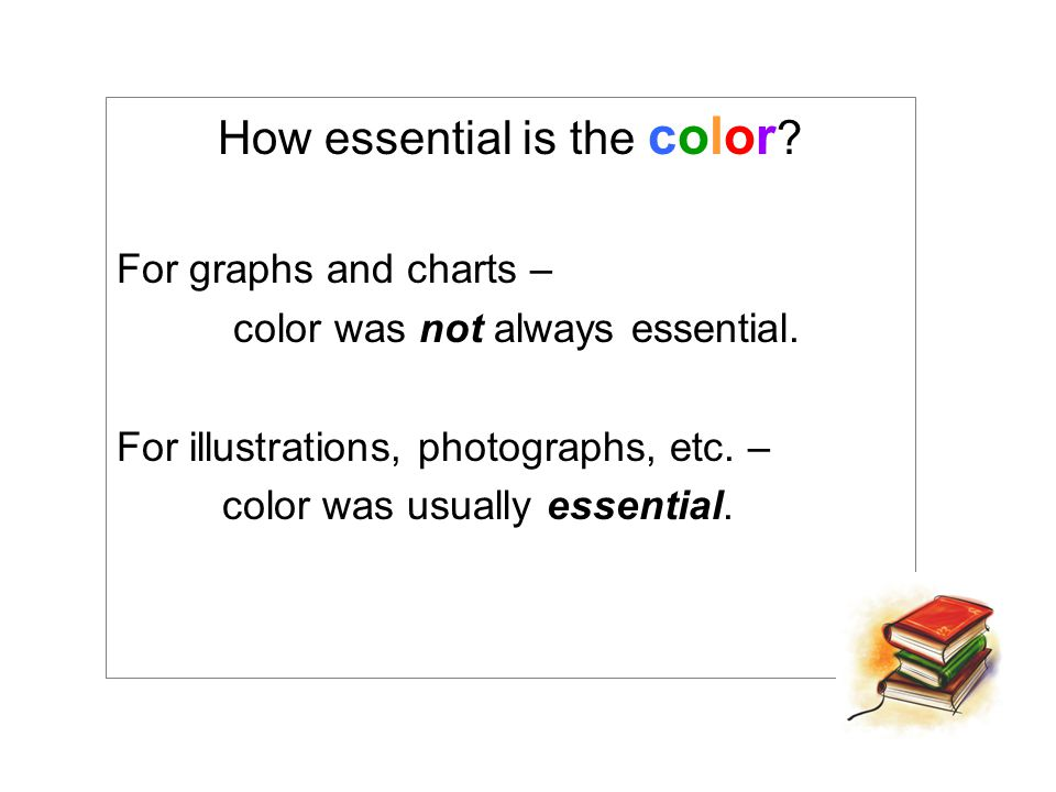 How essential is the color .For graphs and charts – color was not always essential.