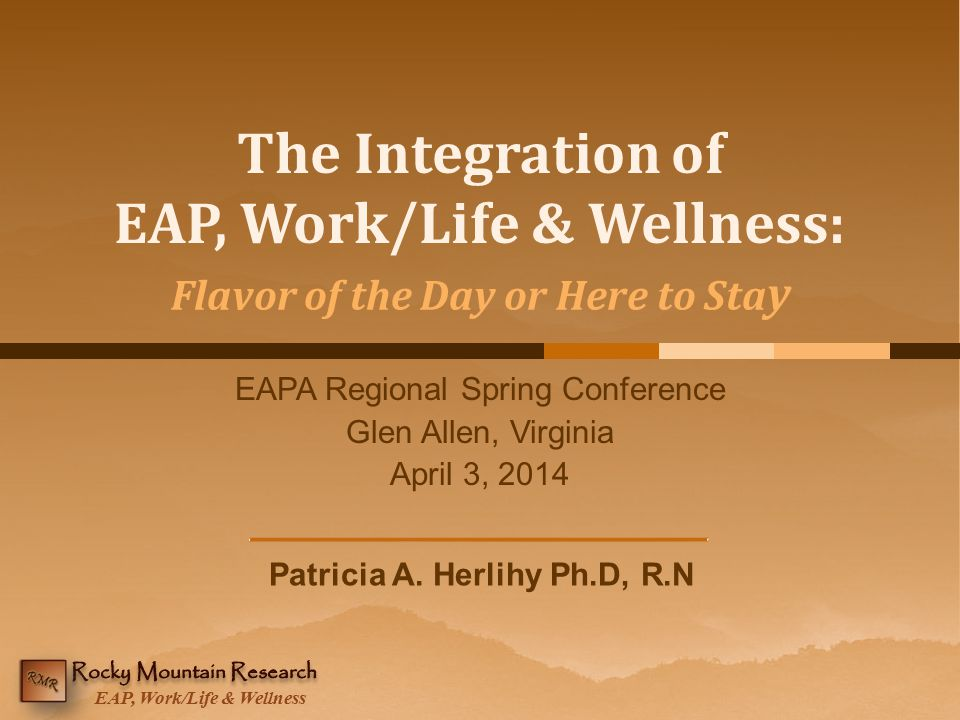 EAP, Work/Life & Wellness The Integration of EAP, Work/Life & Wellness: EAPA Regional Spring Conference Glen Allen, Virginia April 3, 2014 Patricia A.