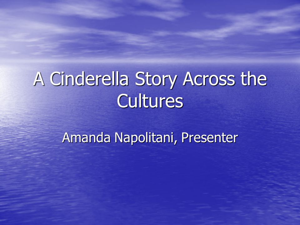 A Cinderella Story Across the Cultures Amanda Napolitani, Presenter