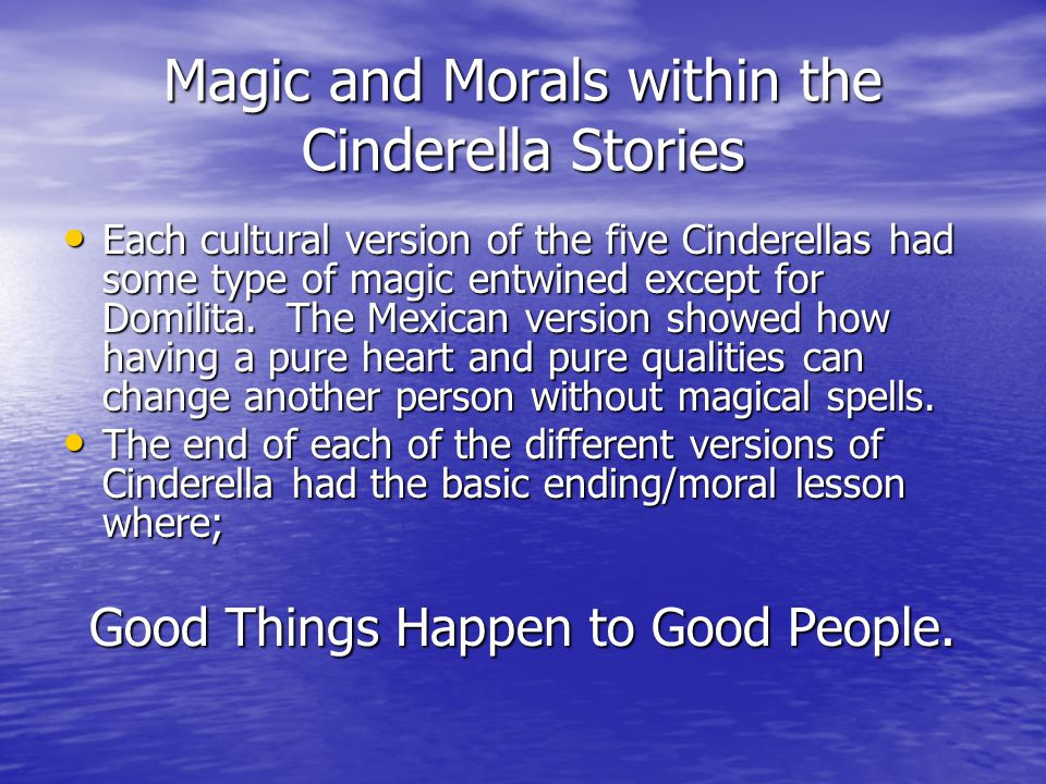 Magic and Morals within the Cinderella Stories Each cultural version of the five Cinderellas had some type of magic entwined except for Domilita. The