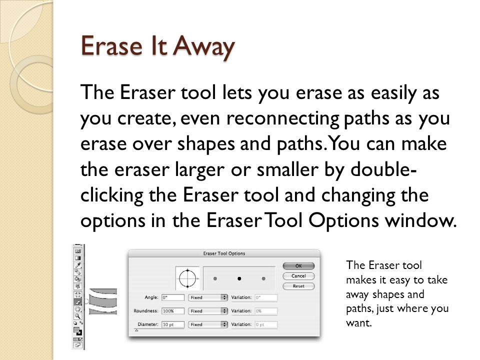 Erase It Away The Eraser tool lets you erase as easily as you create, even reconnecting paths as you erase over shapes and paths.