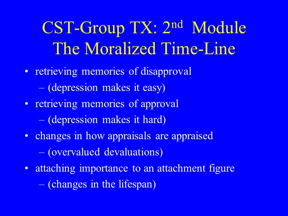 CST-Group TX: 2 nd Module The Moralized Time-Line retrieving memories of disapproval –(depression makes it easy) retrieving memories of approval –(dep