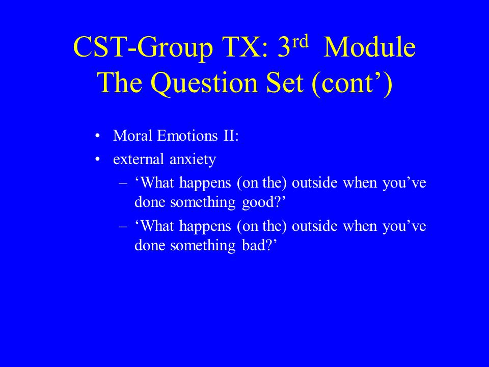 CST-Group TX: 3 rd Module The Question Set (cont') Moral Emotions II: external anxiety –'What happens (on the) outside when you've done something good