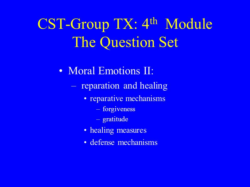 CST-Group TX: 4 th Module The Question Set Moral Emotions II: – reparation and healing reparative mechanisms –forgiveness –gratitude healing measures defense mechanisms