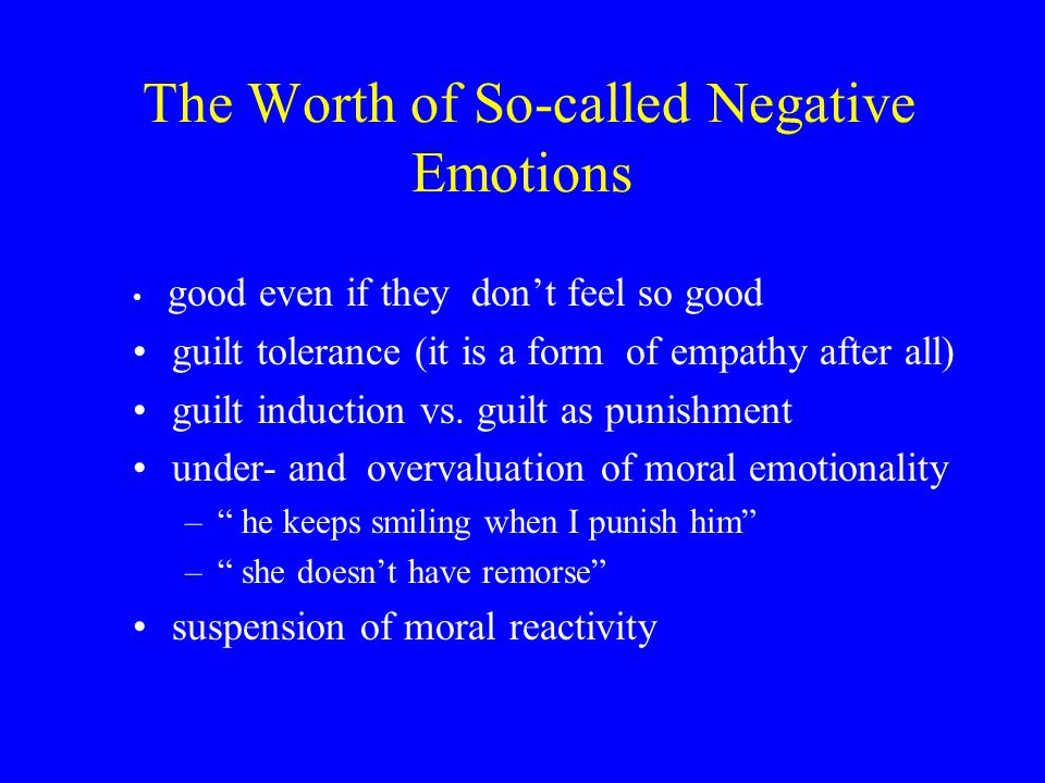 The Worth of So-called Negative Emotions good even if they don't feel so good guilt tolerance (it is a form of empathy after all) guilt induction vs.
