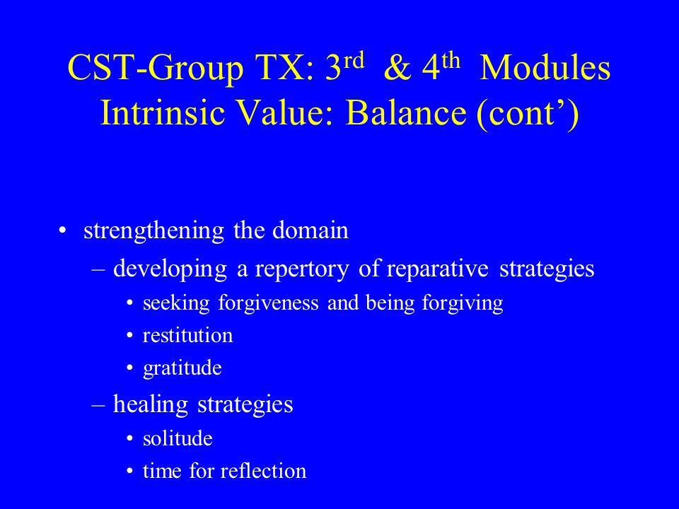 CST-Group TX: 3 rd & 4 th Modules Intrinsic Value: Balance (cont') strengthening the domain –developing a repertory of reparative strategies seeking forgiveness and being forgiving restitution gratitude –healing strategies solitude time for reflection