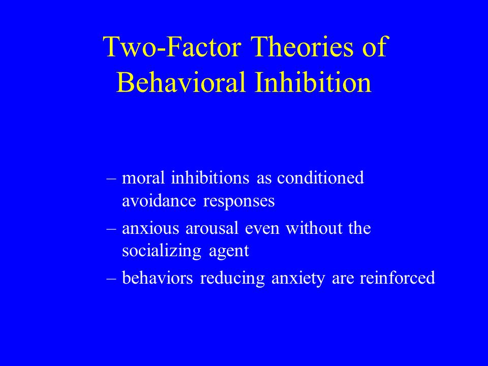 Two-Factor Theories of Behavioral Inhibition –moral inhibitions as conditioned avoidance responses –anxious arousal even without the socializing agent –behaviors reducing anxiety are reinforced