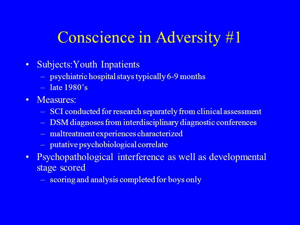 Conscience in Adversity #1 Subjects:Youth Inpatients –psychiatric hospital stays typically 6-9 months –late 1980's Measures: –SCI conducted for research separately from clinical assessment –DSM diagnoses from interdisciplinary diagnostic conferences –maltreatment experiences characterized –putative psychobiological correlate Psychopathological interference as well as developmental stage scored –scoring and analysis completed for boys only