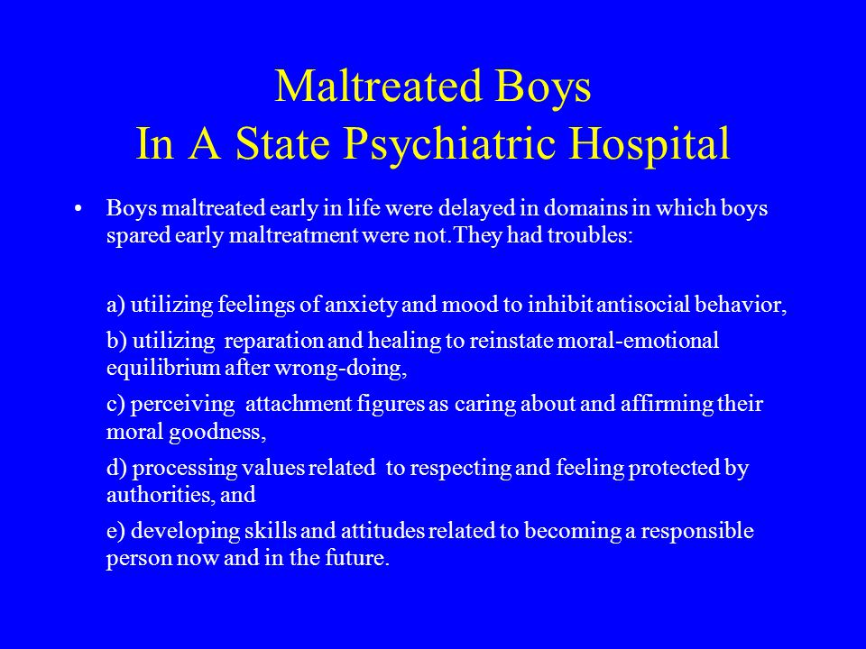 Maltreated Boys In A State Psychiatric Hospital Boys maltreated early in life were delayed in domains in which boys spared early maltreatment were not.They had troubles: a) utilizing feelings of anxiety and mood to inhibit antisocial behavior, b) utilizing reparation and healing to reinstate moral ‑ emotional equilibrium after wrong ‑ doing, c) perceiving attachment figures as caring about and affirming their moral goodness, d) processing values related to respecting and feeling protected by authorities, and e) developing skills and attitudes related to becoming a responsible person now and in the future.