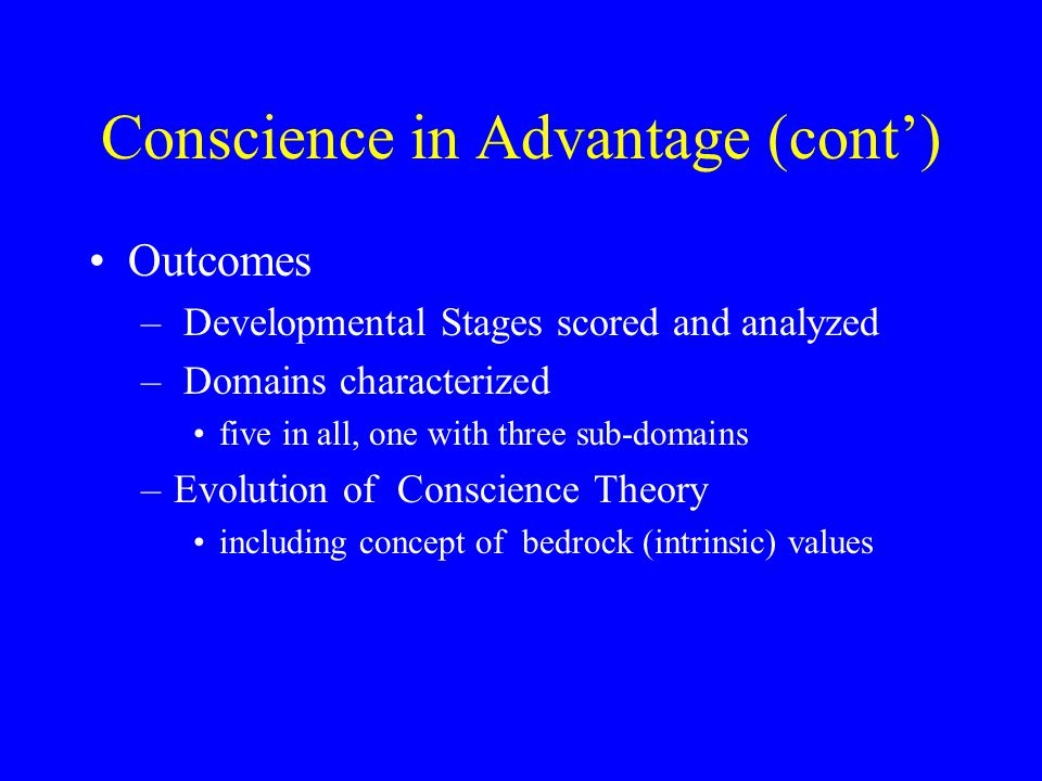 Conscience in Advantage (cont') Outcomes – Developmental Stages scored and analyzed – Domains characterized five in all, one with three sub-domains –Evolution of Conscience Theory including concept of bedrock (intrinsic) values